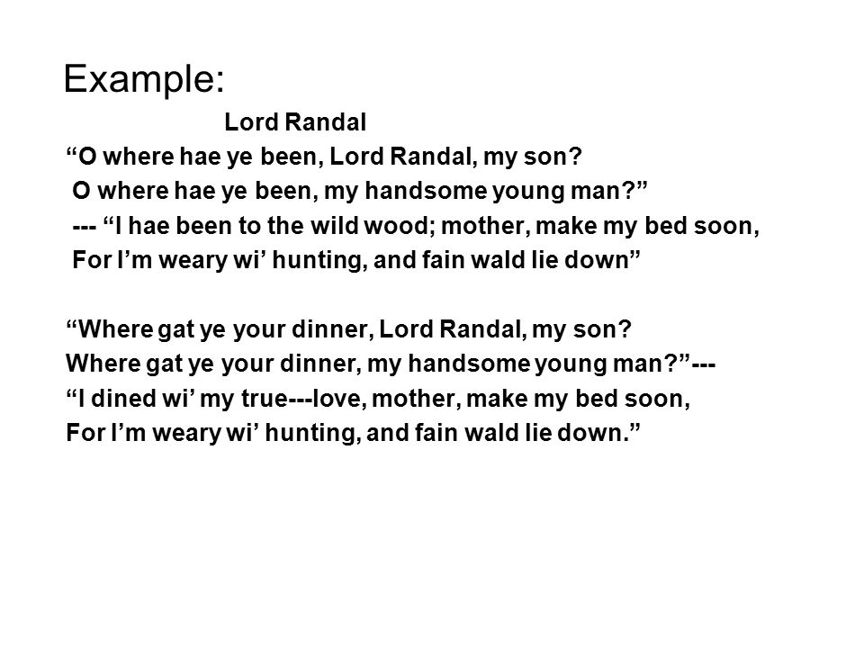 Example: Lord Randal O where hae ye been, Lord Randal, my son.