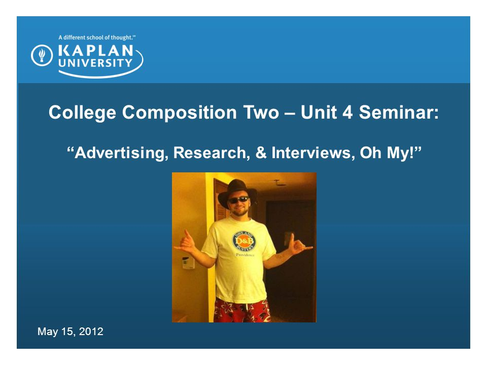 College Composition Two – Unit 4 Seminar: Advertising, Research, & Interviews, Oh My! May 15, 2012