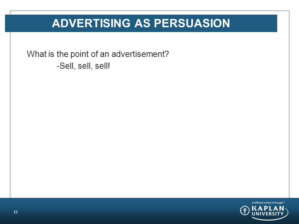 ADVERTISING AS PERSUASION What is the point of an advertisement? -Sell, sell, sell! 17