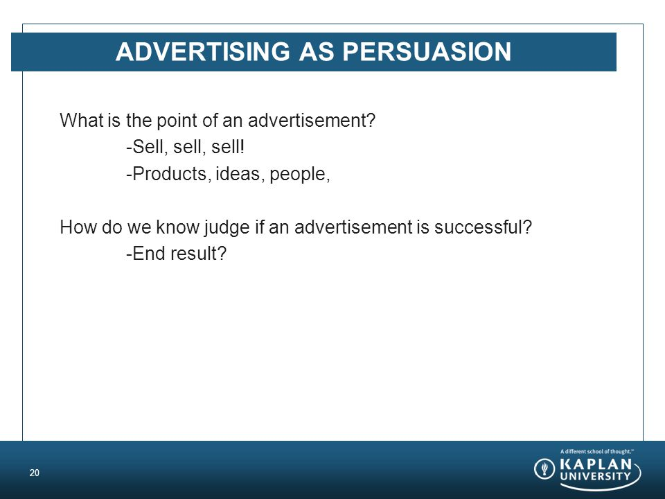 ADVERTISING AS PERSUASION What is the point of an advertisement? -Sell, sell, sell! -Products, ideas, people, How do we know judge if an advertisement