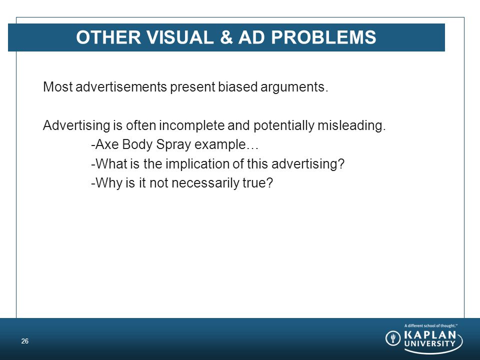 OTHER VISUAL & AD PROBLEMS Most advertisements present biased arguments. Advertising is often incomplete and potentially misleading. -Axe Body Spray e