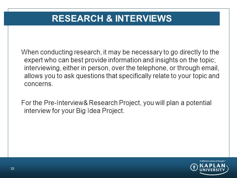 RESEARCH & INTERVIEWS When conducting research, it may be necessary to go directly to the expert who can best provide information and insights on the