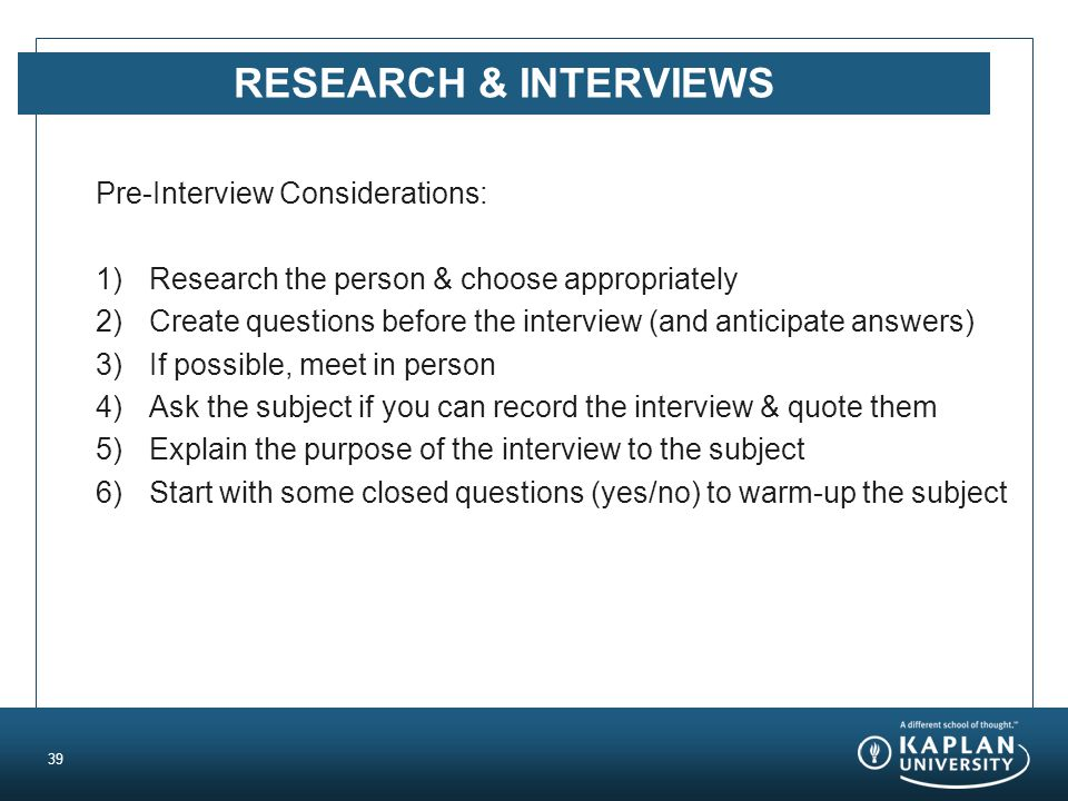 RESEARCH & INTERVIEWS Pre-Interview Considerations: 1)Research the person & choose appropriately 2)Create questions before the interview (and anticipate answers) 3)If possible, meet in person 4)Ask the subject if you can record the interview & quote them 5)Explain the purpose of the interview to the subject 6)Start with some closed questions (yes/no) to warm-up the subject 39