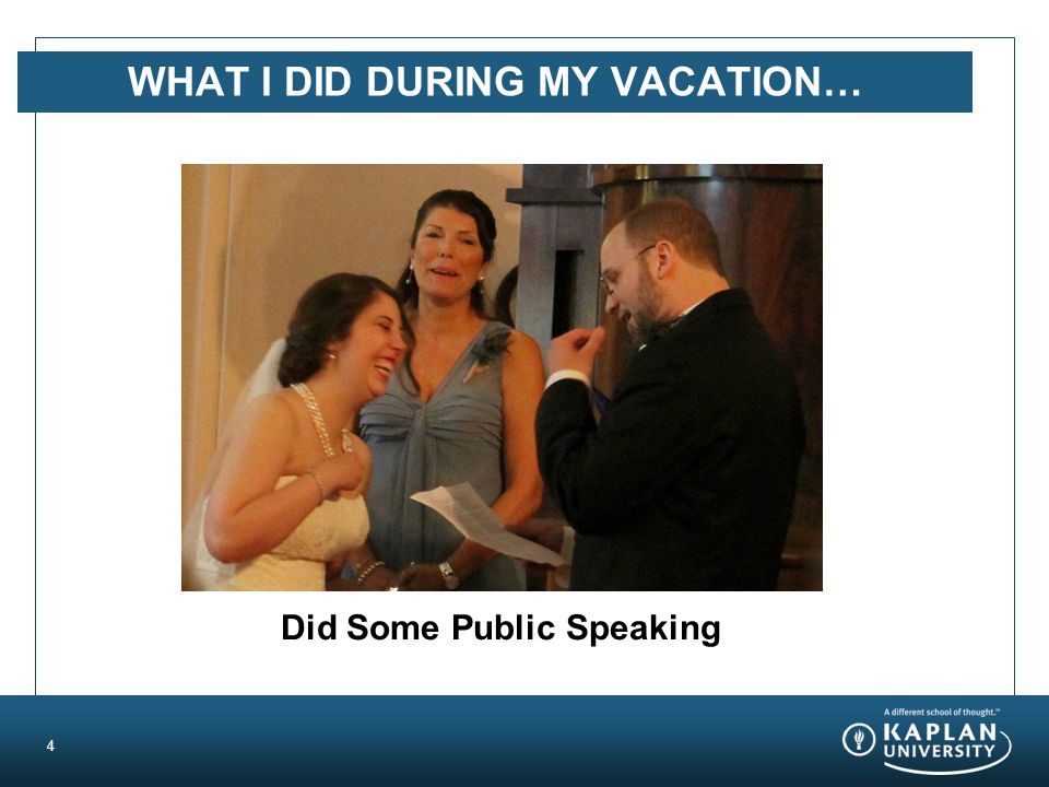 WHAT I DID DURING MY VACATION… 4 Did Some Public Speaking