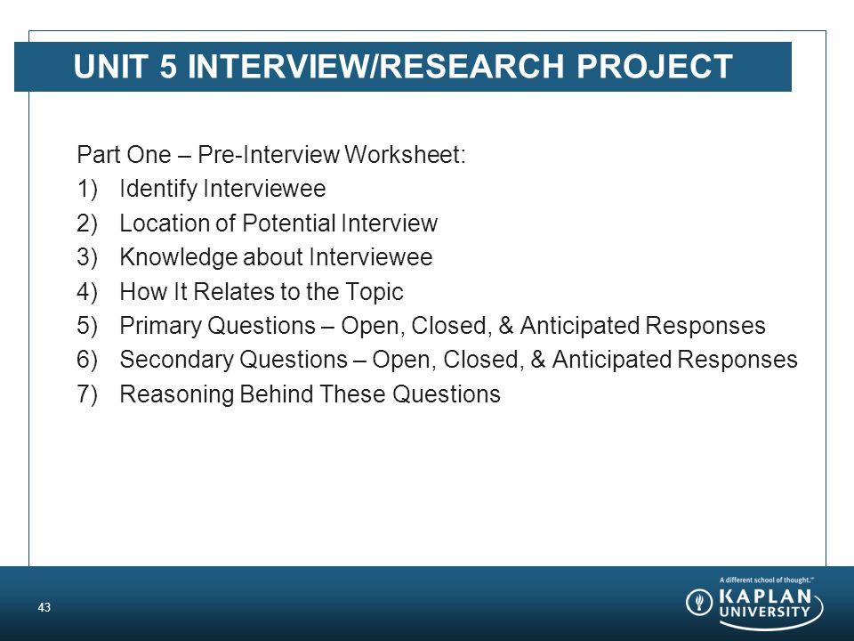 UNIT 5 INTERVIEW/RESEARCH PROJECT Part One – Pre-Interview Worksheet: 1)Identify Interviewee 2)Location of Potential Interview 3)Knowledge about Inter