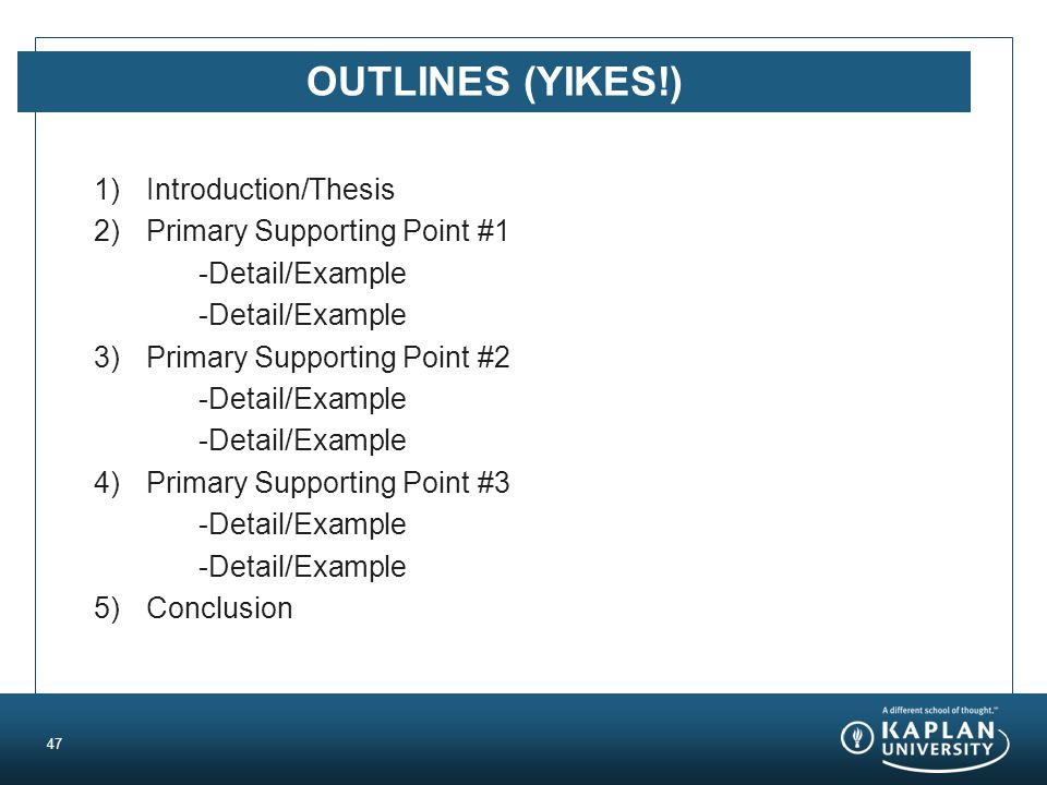 OUTLINES (YIKES!) 1)Introduction/Thesis 2)Primary Supporting Point #1 -Detail/Example 3)Primary Supporting Point #2 -Detail/Example 4)Primary Supporting Point #3 -Detail/Example 5)Conclusion 47