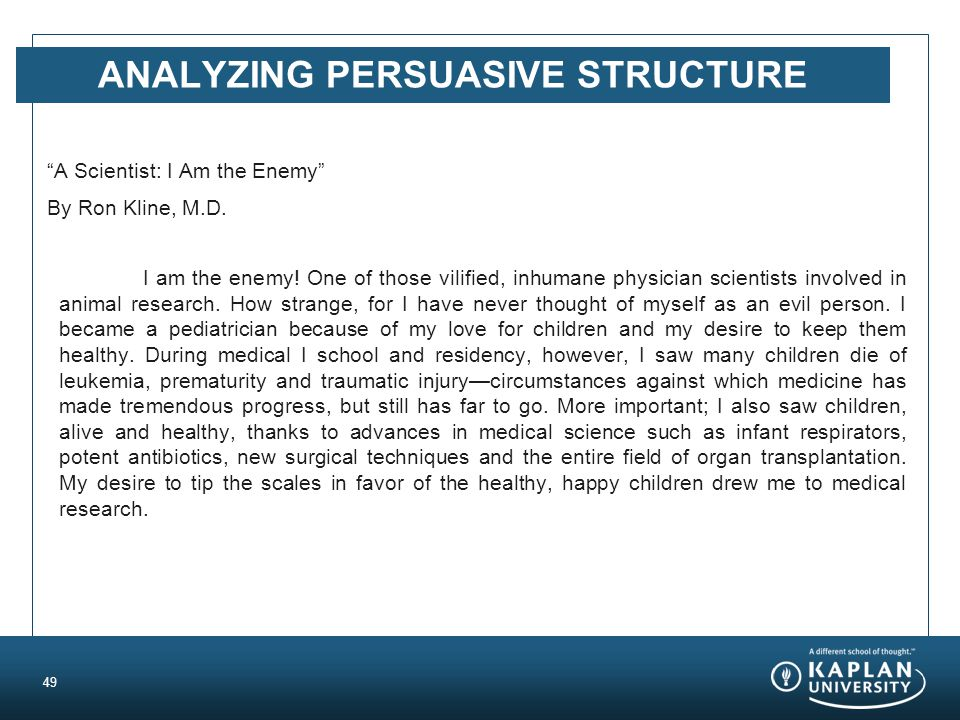 """ANALYZING PERSUASIVE STRUCTURE """"A Scientist: I Am the Enemy"""" By Ron Kline, M.D. I am the enemy! One of those vilified, inhumane physician scientists i"""