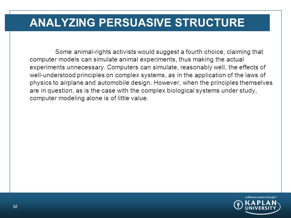 ANALYZING PERSUASIVE STRUCTURE Some animal-rights activists would suggest a fourth choice, claiming that computer models can simulate animal experiments, thus making the actual experiments unnecessary.