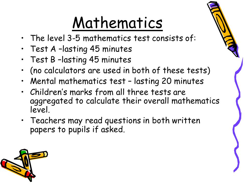 The level 3-5 mathematics test consists of: Test A –lasting 45 minutes Test B –lasting 45 minutes (no calculators are used in both of these tests) Mental mathematics test – lasting 20 minutes Children's marks from all three tests are aggregated to calculate their overall mathematics level.