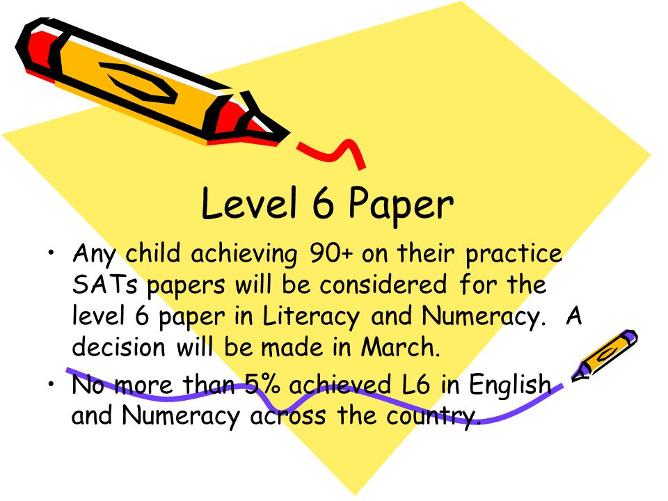 Level 6 Paper Any child achieving 90+ on their practice SATs papers will be considered for the level 6 paper in Literacy and Numeracy. A decision will