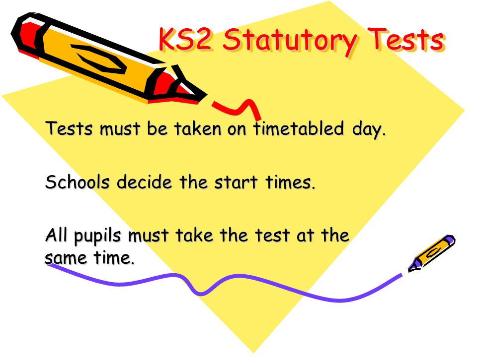 KS2 Statutory Tests Tests must be taken on timetabled day. Schools decide the start times. All pupils must take the test at the same time.