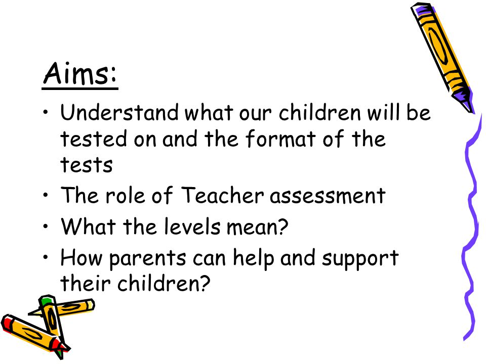 Aims: Understand what our children will be tested on and the format of the tests The role of Teacher assessment What the levels mean? How parents can