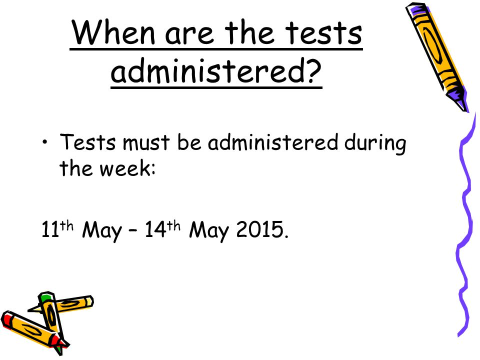 When are the tests administered? Tests must be administered during the week: 11 th May – 14 th May 2015.