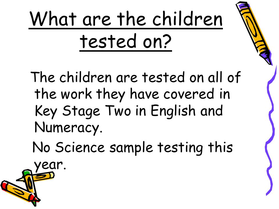 What are the children tested on? The children are tested on all of the work they have covered in Key Stage Two in English and Numeracy. No Science sam