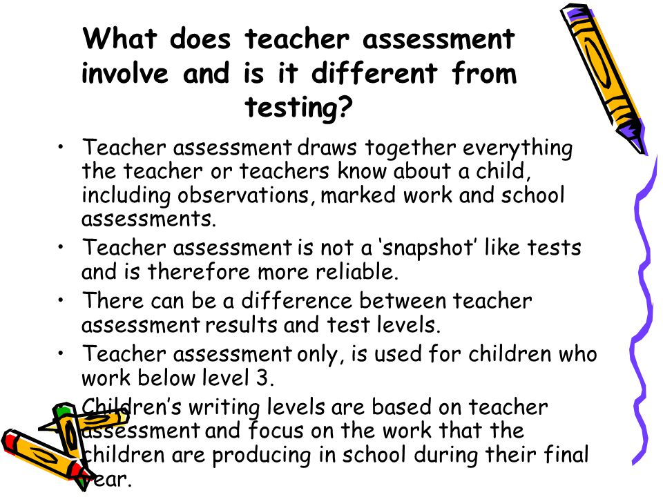 What does teacher assessment involve and is it different from testing? Teacher assessment draws together everything the teacher or teachers know about