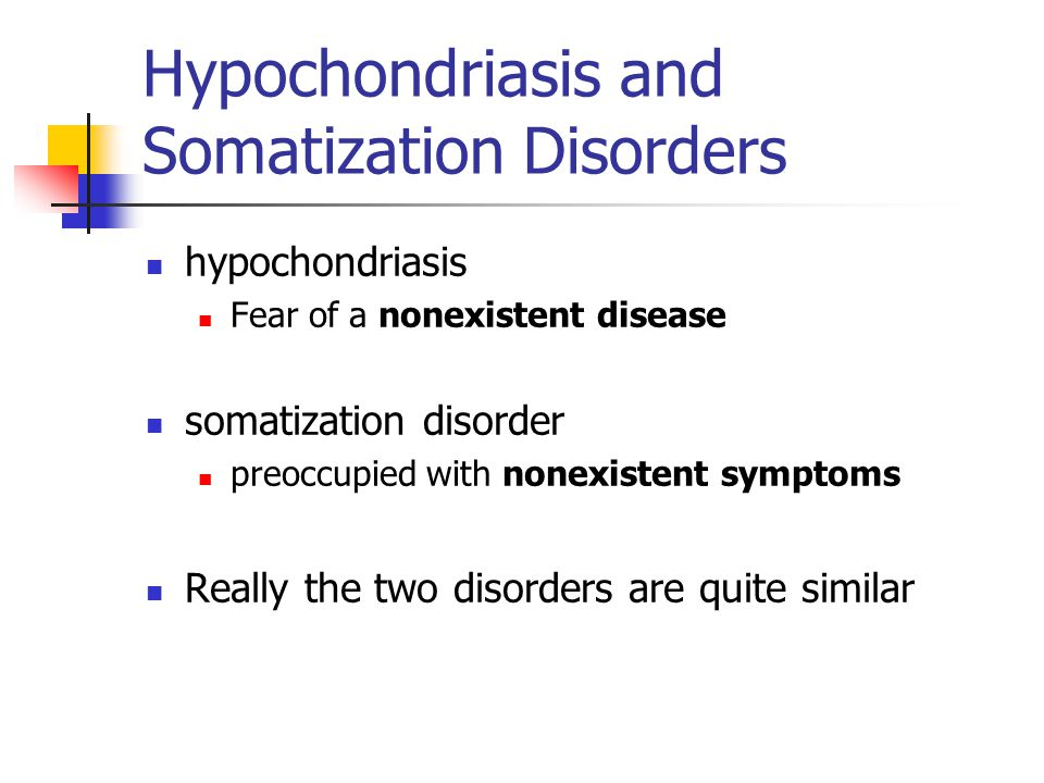 Hypochondriasis and Somatization Disorders hypochondriasis Fear of a nonexistent disease somatization disorder preoccupied with nonexistent symptoms Really the two disorders are quite similar