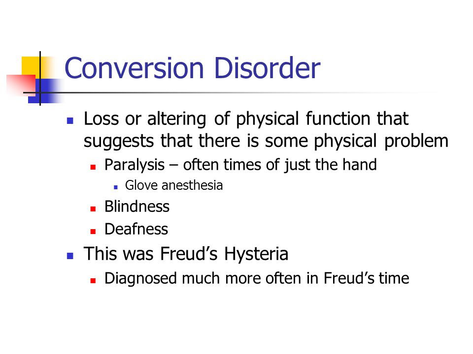 Conversion Disorder Loss or altering of physical function that suggests that there is some physical problem Paralysis – often times of just the hand Glove anesthesia Blindness Deafness This was Freud's Hysteria Diagnosed much more often in Freud's time