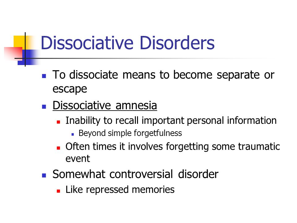 Dissociative Disorders To dissociate means to become separate or escape Dissociative amnesia Inability to recall important personal information Beyond simple forgetfulness Often times it involves forgetting some traumatic event Somewhat controversial disorder Like repressed memories