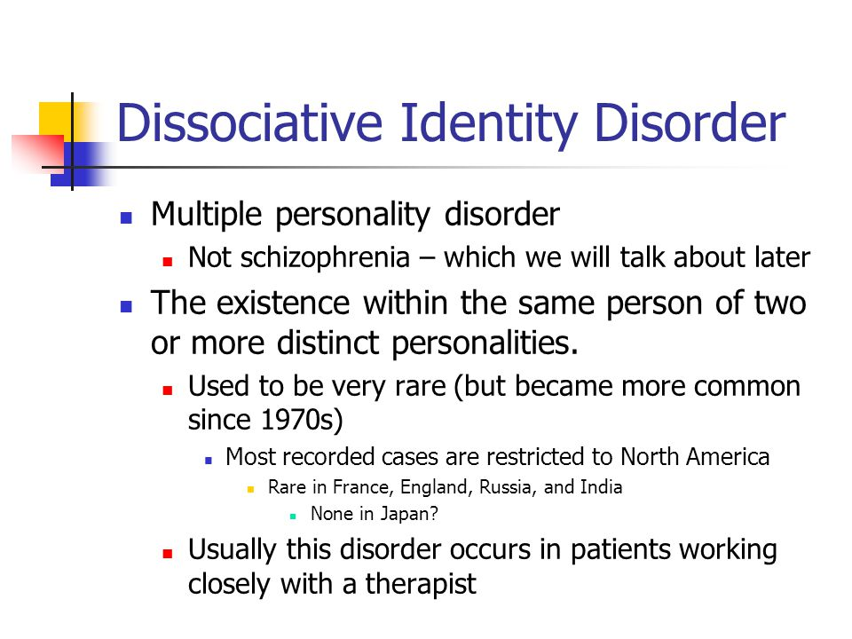Dissociative Identity Disorder Multiple personality disorder Not schizophrenia – which we will talk about later The existence within the same person of two or more distinct personalities.