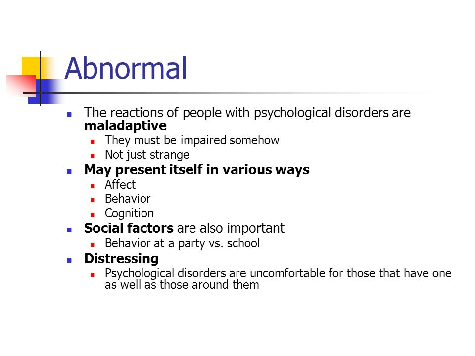Abnormal The reactions of people with psychological disorders are maladaptive They must be impaired somehow Not just strange May present itself in various ways Affect Behavior Cognition Social factors are also important Behavior at a party vs.