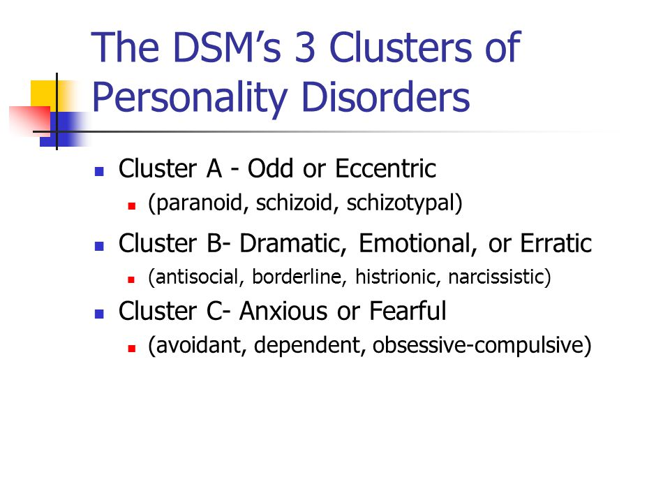 The DSM's 3 Clusters of Personality Disorders Cluster A - Odd or Eccentric (paranoid, schizoid, schizotypal) Cluster B- Dramatic, Emotional, or Erratic (antisocial, borderline, histrionic, narcissistic) Cluster C- Anxious or Fearful (avoidant, dependent, obsessive-compulsive)