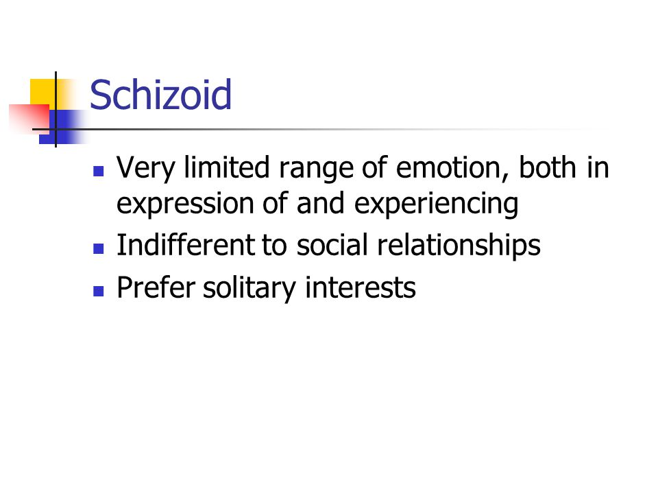 Schizoid Very limited range of emotion, both in expression of and experiencing Indifferent to social relationships Prefer solitary interests