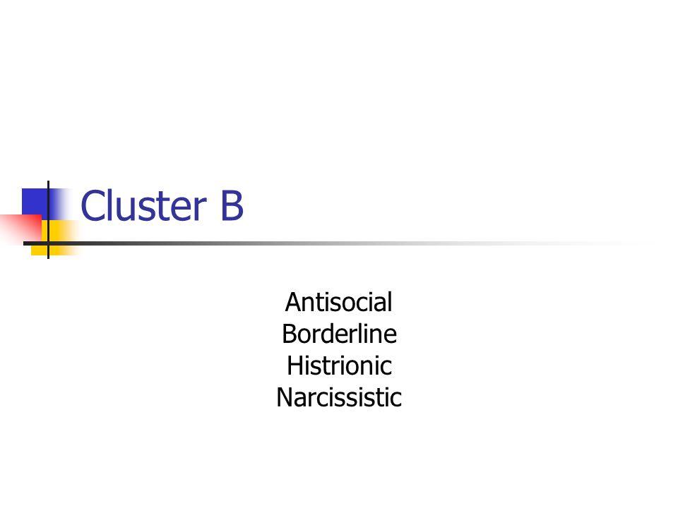 Cluster B Antisocial Borderline Histrionic Narcissistic
