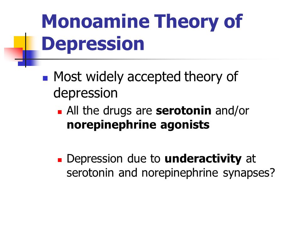 Monoamine Theory of Depression Most widely accepted theory of depression All the drugs are serotonin and/or norepinephrine agonists Depression due to underactivity at serotonin and norepinephrine synapses