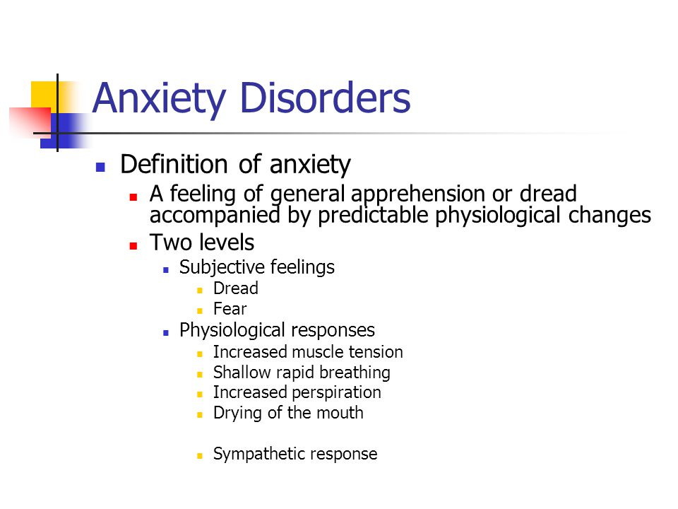 Anxiety Disorders Definition of anxiety A feeling of general apprehension or dread accompanied by predictable physiological changes Two levels Subjective feelings Dread Fear Physiological responses Increased muscle tension Shallow rapid breathing Increased perspiration Drying of the mouth Sympathetic response