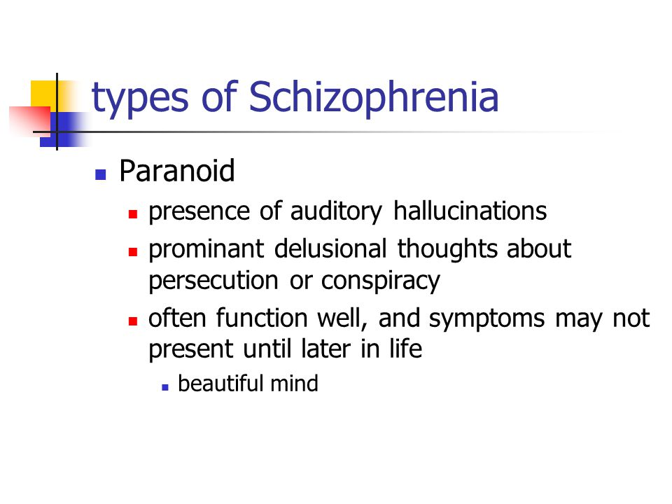 types of Schizophrenia Paranoid presence of auditory hallucinations prominant delusional thoughts about persecution or conspiracy often function well, and symptoms may not present until later in life beautiful mind
