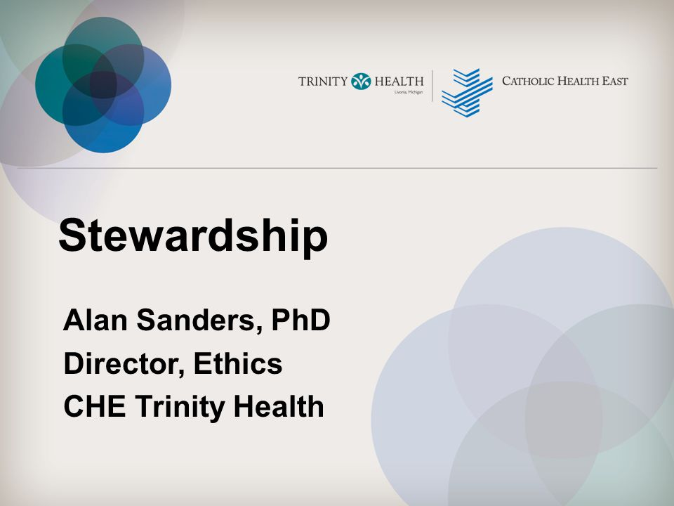 Stewardship Alan Sanders, PhD Director, Ethics CHE Trinity Health