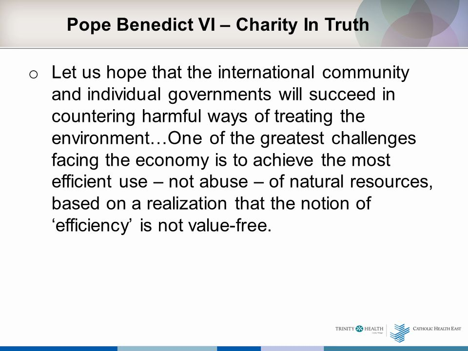 Pope Benedict VI – Charity In Truth o Let us hope that the international community and individual governments will succeed in countering harmful ways of treating the environment…One of the greatest challenges facing the economy is to achieve the most efficient use – not abuse – of natural resources, based on a realization that the notion of 'efficiency' is not value-free.