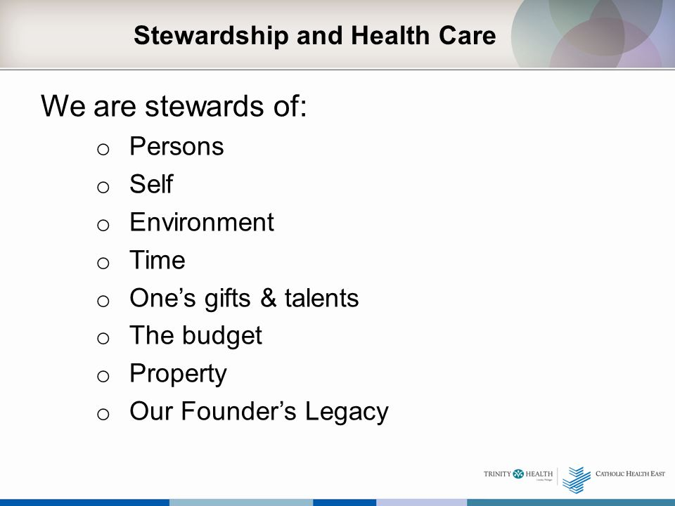 Stewardship and Health Care We are stewards of: o Persons o Self o Environment o Time o One's gifts & talents o The budget o Property o Our Founder's Legacy