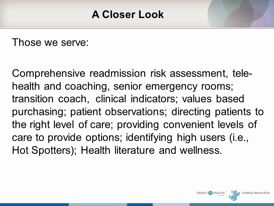 A Closer Look Those we serve: Comprehensive readmission risk assessment, tele- health and coaching, senior emergency rooms; transition coach, clinical indicators; values based purchasing; patient observations; directing patients to the right level of care; providing convenient levels of care to provide options; identifying high users (i.e., Hot Spotters); Health literature and wellness.