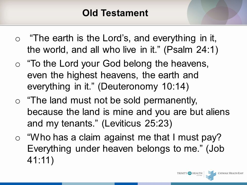 Old Testament o The earth is the Lord's, and everything in it, the world, and all who live in it. (Psalm 24:1) o To the Lord your God belong the heavens, even the highest heavens, the earth and everything in it. (Deuteronomy 10:14) o The land must not be sold permanently, because the land is mine and you are but aliens and my tenants. (Leviticus 25:23) o Who has a claim against me that I must pay.