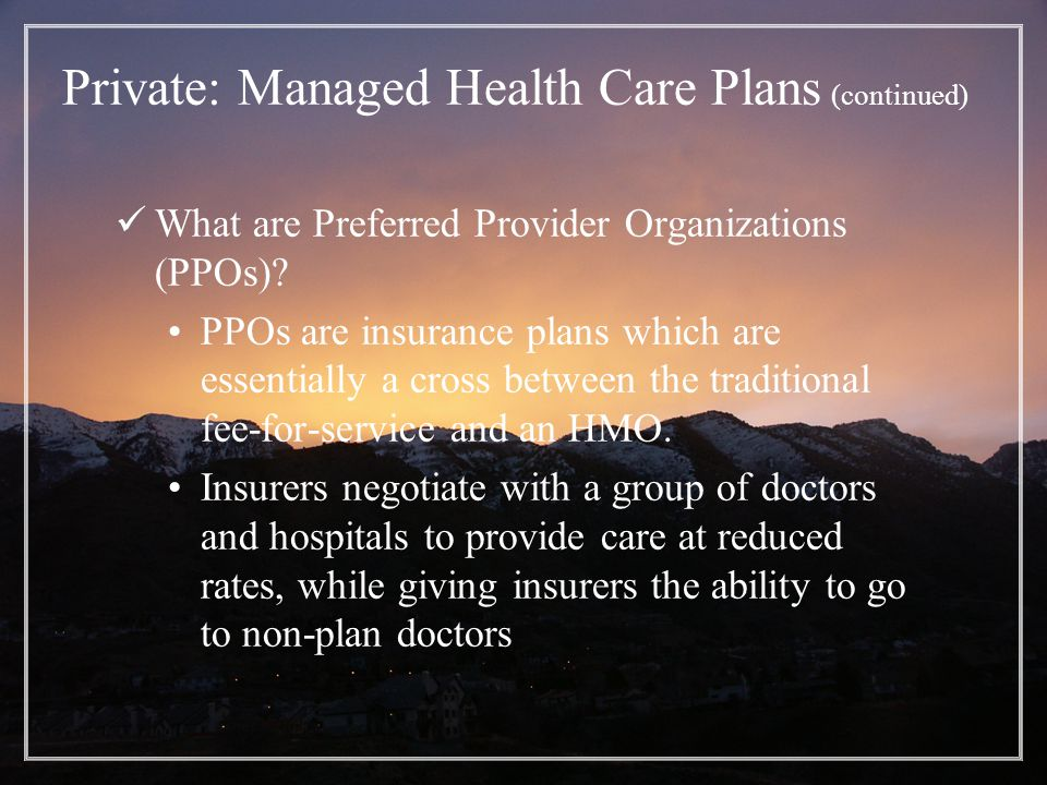 Private: Managed Health Care Plans (continued) What are Preferred Provider Organizations (PPOs).