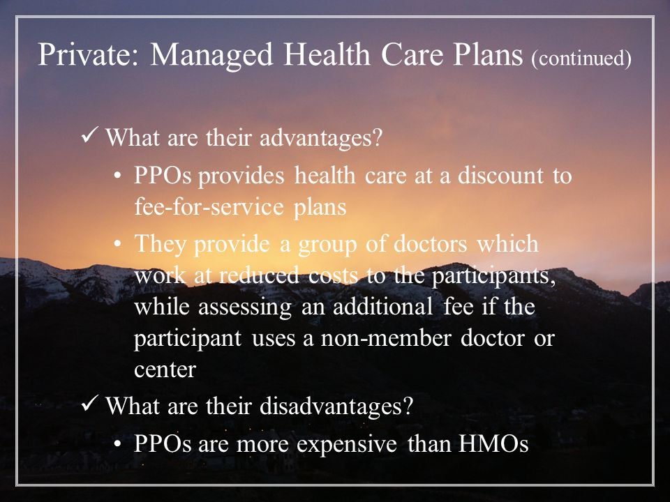 Private: Managed Health Care Plans (continued) What are their advantages.