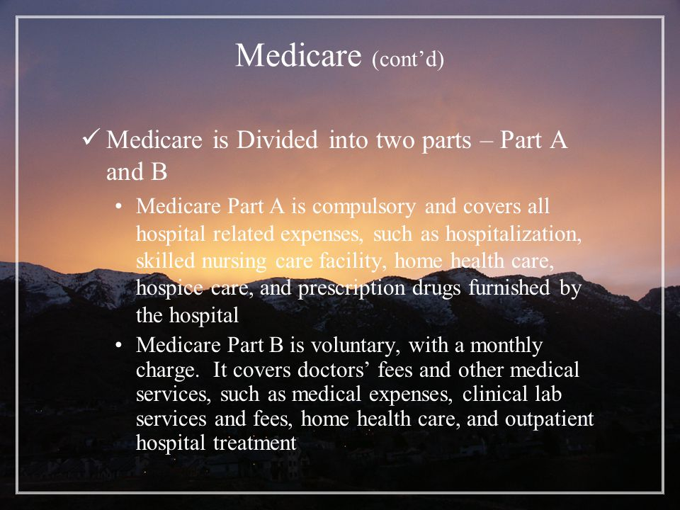 Medicare (cont'd) Medicare is Divided into two parts – Part A and B Medicare Part A is compulsory and covers all hospital related expenses, such as hospitalization, skilled nursing care facility, home health care, hospice care, and prescription drugs furnished by the hospital Medicare Part B is voluntary, with a monthly charge.