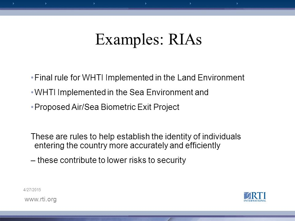 www.rti.org 4/27/2015 Examples: RIAs Final rule for WHTI Implemented in the Land Environment WHTI Implemented in the Sea Environment and Proposed Air/Sea Biometric Exit Project These are rules to help establish the identity of individuals entering the country more accurately and efficiently – these contribute to lower risks to security