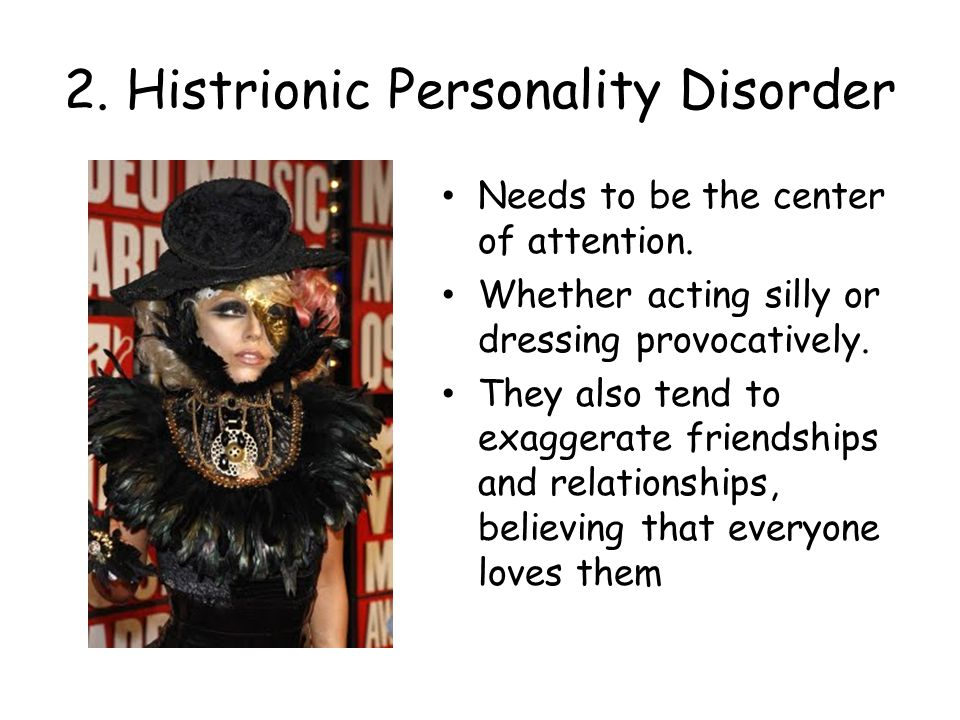 2. Histrionic Personality Disorder Needs to be the center of attention.