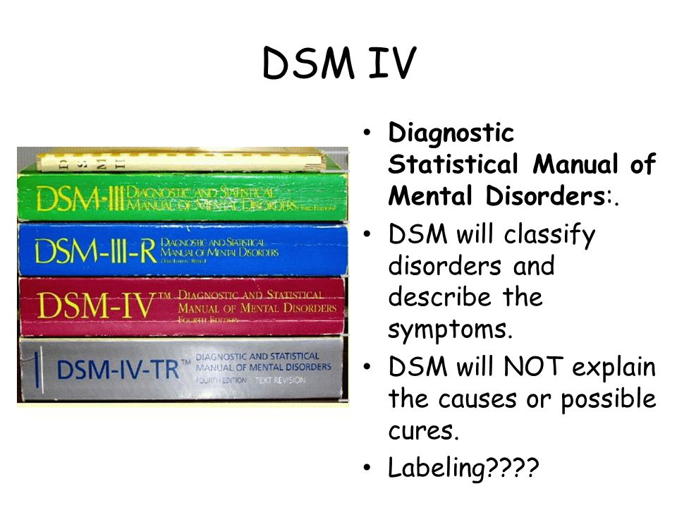DSM IV Diagnostic Statistical Manual of Mental Disorders:. DSM will classify disorders and describe the symptoms. DSM will NOT explain the causes or p