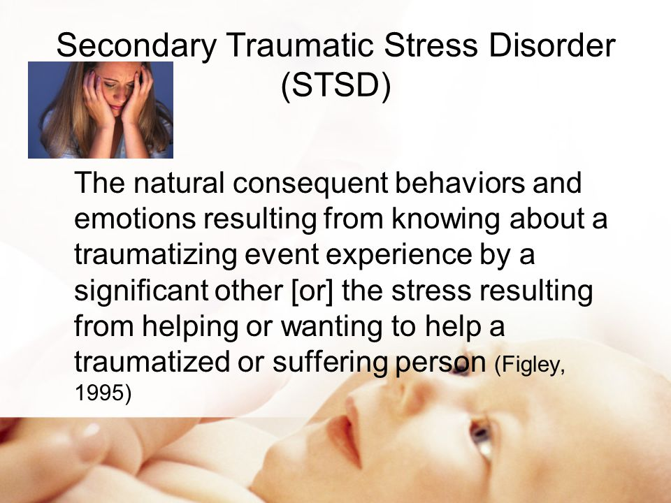 STSD A natural consequence of caring between two people, one of whom has been initially traumatized and the other whom is affected by the first's traumatic experiences (Figley, 1999) Figley redefined CF as STSD Symptoms nearly identical to PTSD (Devilly, et al 2009)