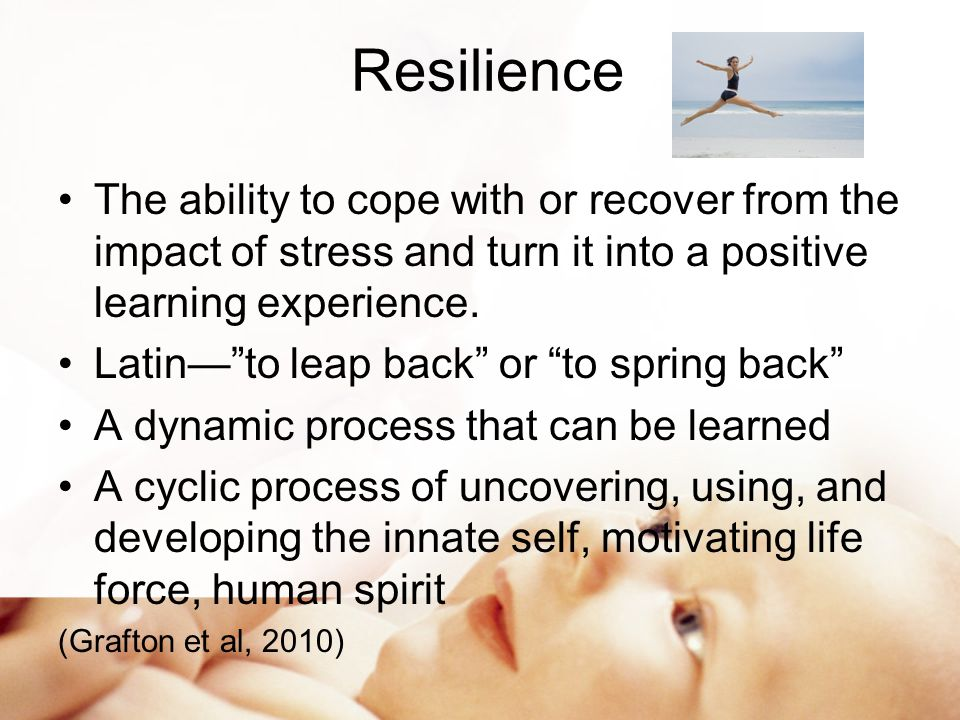 Resilience The ability to cope with or recover from the impact of stress and turn it into a positive learning experience.