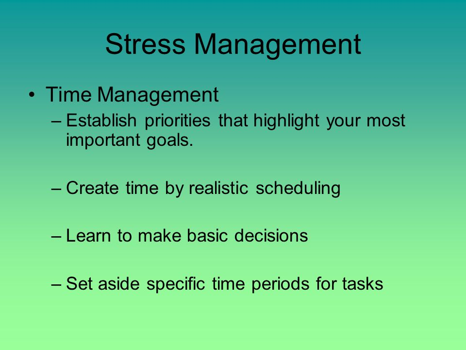Stress Management Techniques: –Learn to say no –Positive Self-Talk –Take responsibility –Nutrition –Rest