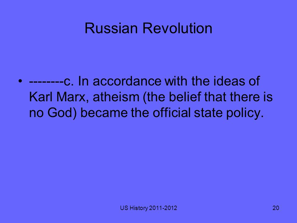 Russian Revolution --------c. In accordance with the ideas of Karl Marx, atheism (the belief that there is no God) became the official state policy. U