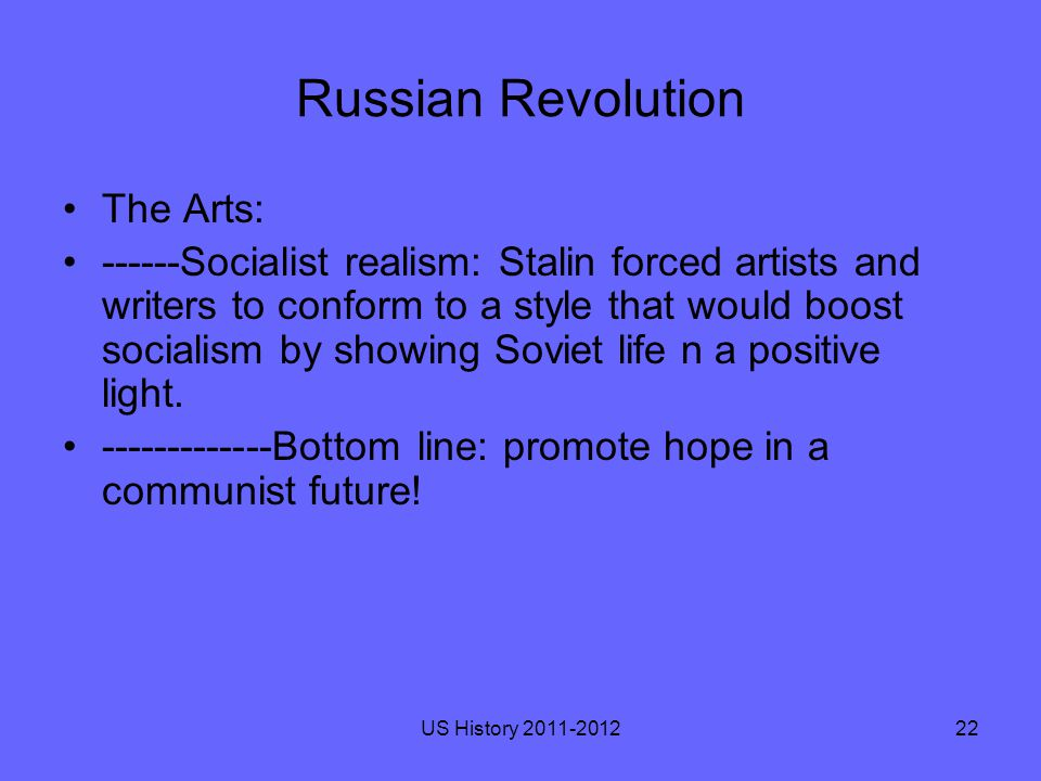 Russian Revolution The Arts: ------Socialist realism: Stalin forced artists and writers to conform to a style that would boost socialism by showing Soviet life n a positive light.