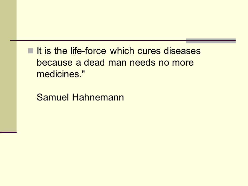 It is the life-force which cures diseases because a dead man needs no more medicines. Samuel Hahnemann