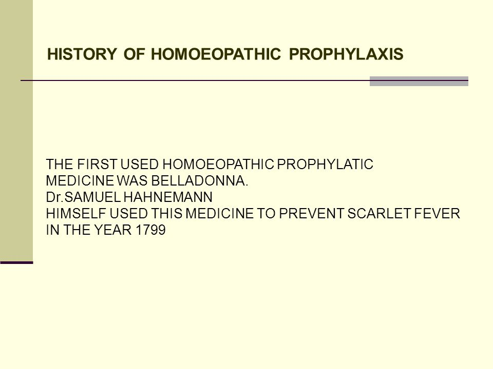 HISTORY OF HOMOEOPATHIC PROPHYLAXIS THE FIRST USED HOMOEOPATHIC PROPHYLATIC MEDICINE WAS BELLADONNA. Dr.SAMUEL HAHNEMANN HIMSELF USED THIS MEDICINE TO