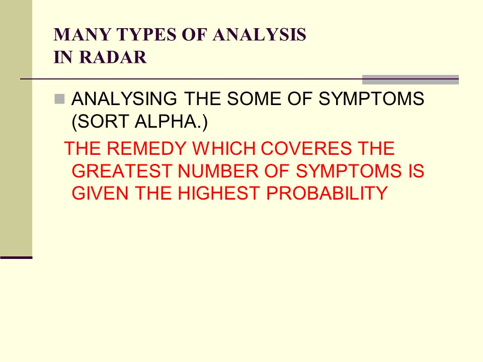 MANY TYPES OF ANALYSIS IN RADAR ANALYSING THE SOME OF SYMPTOMS (SORT ALPHA.) THE REMEDY WHICH COVERES THE GREATEST NUMBER OF SYMPTOMS IS GIVEN THE HIGHEST PROBABILITY