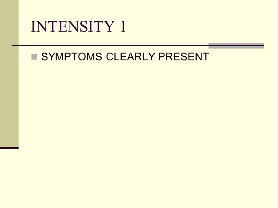 INTENSITY 1 SYMPTOMS CLEARLY PRESENT